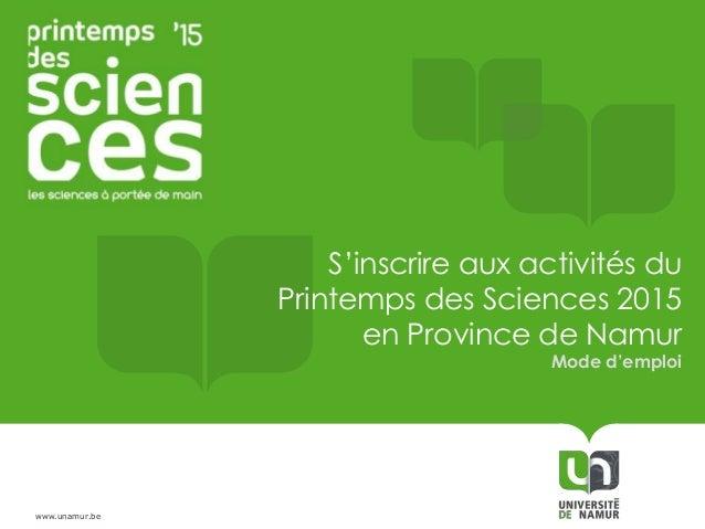 www.unamur.be S'inscrire aux activités du Printemps des Sciences 2015 en Province de Namur Mode d'emploi