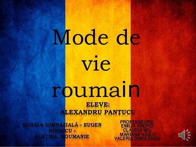 Mode de vie roumainELEVE: ALEXANDRU PANŢUCU ŞCOALA GIMNAZIALĂ « EUGEN IONESCU » SLATINA, ROUMANIE PROFESSEURS: EMILIA ANDR...