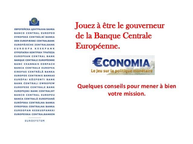 Jouez à être le gouverneur de la Banque Centrale Européenne.  Quelques conseils pour mener à bien votre mission.