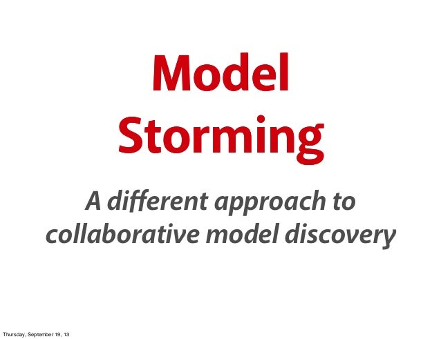 Model Storming A different approach to collaborative model discovery Model Storming Model Storming Thursday, September 19, ...