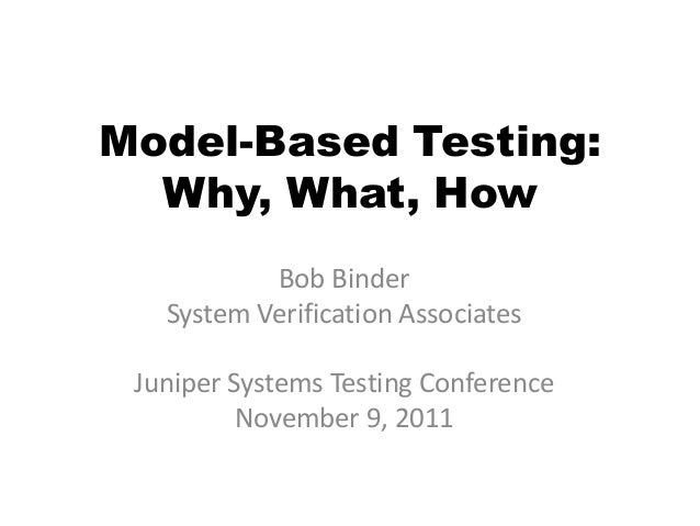 Model-Based Testing:  Why, What, How           Bob Binder   System Verification Associates Juniper Systems Testing Confere...