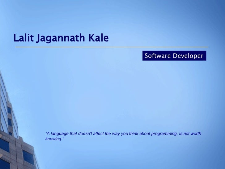 "Lalit Jagannath Kale Software Developer "" A language that doesn't affect the way you think about programming, is not worth..."