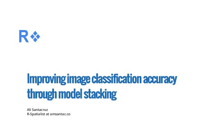 Improvingimageclassificationaccuracy throughmodelstacking Ali Santacruz R-Spatialist at amsantac.co