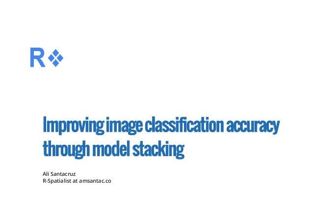 Improvingimageclassificationaccuracy throughmodelstacking Ali Santacruz R-Spatialist at amsantac.co