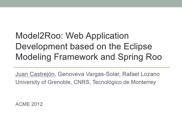 Model2Roo: Web ApplicationDevelopment based on the EclipseModeling Framework and Spring RooJuan Castrejón, Genoveva Vargas...