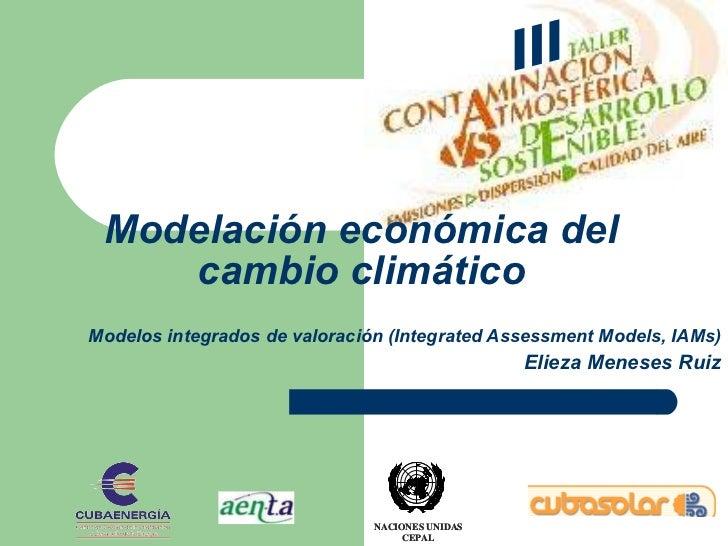 Modelos integrados de valoración (Integrated Assessment Models, IAMs) Elieza Meneses Ruiz Modelación económica del cambio ...