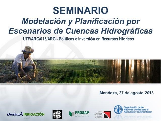 SEMINARIO Modelación y Planificación por Escenarios de Cuencas Hidrográficas Mendoza, 27 de agosto 2013 UTF/ARG/015/ARG - ...