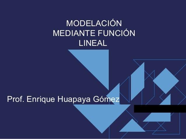 MODELACIÓN          MEDIANTE FUNCIÓN               LINEALProf. Enrique Huapaya Gómez