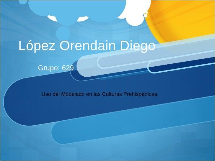 López Orendain Diego Grupo: 629 Uso del Modelado en las Culturas Prehispánicas.