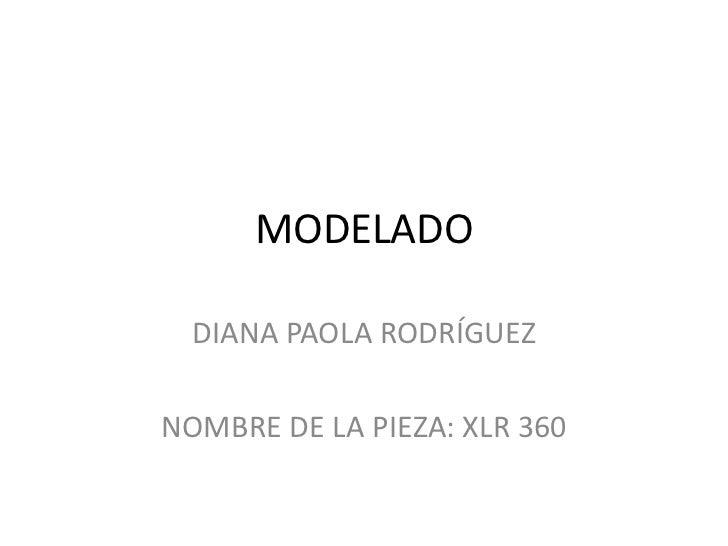 MODELADO<br />DIANA PAOLA RODRÍGUEZ<br />NOMBRE DE LA PIEZA: XLR 360<br />