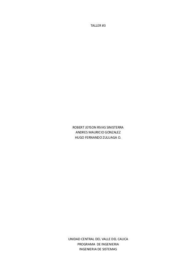 TALLER #3 ROBERT JEYSON RIVAS SINISTERRA ANDRES MAURICIO GONZALEZ HUGO FERNANDO ZULUAGA O. UNIDAD CENTRAL DEL VALLE DEL CA...