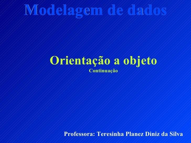 Modelagem de dados Professora: Teresinha Planez Diniz da Silva Orientação a objeto Continuação