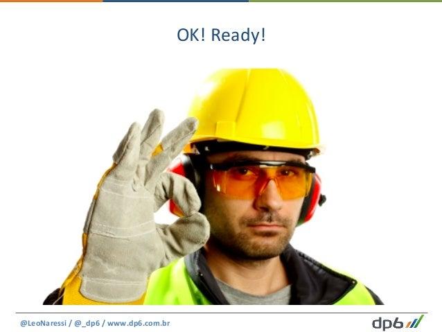 OK!  Ready!   @LeoNaressi  /  @_dp6  /  www.dp6.com.br