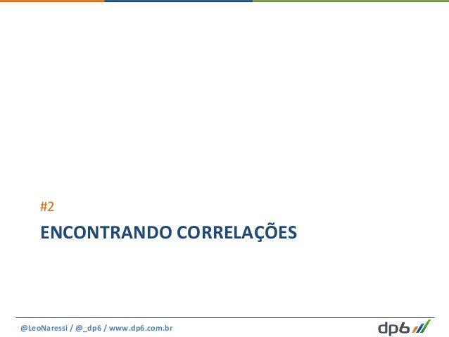 ENCONTRANDO  CORRELAÇÕES   #2   @LeoNaressi  /  @_dp6  /  www.dp6.com.br