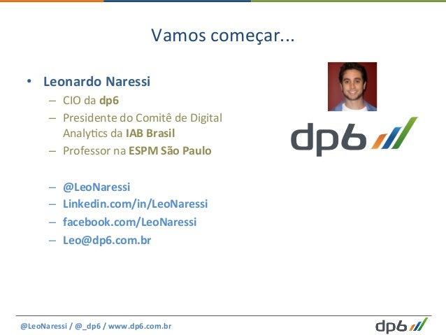 Vamos  começar...   • Leonardo  Naressi   – CIO  da  dp6   – Presidente  do  Comitê  de  Digital...