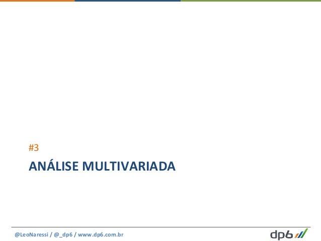 ANÁLISE  MULTIVARIADA   #3   @LeoNaressi  /  @_dp6  /  www.dp6.com.br