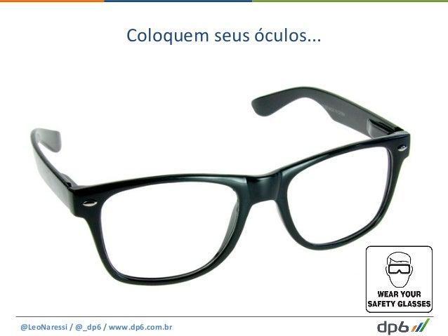 Coloquem  seus  óculos...   @LeoNaressi  /  @_dp6  /  www.dp6.com.br