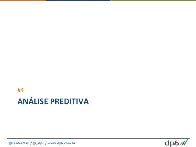 ANÁLISE  PREDITIVA   #4   @LeoNaressi  /  @_dp6  /  www.dp6.com.br