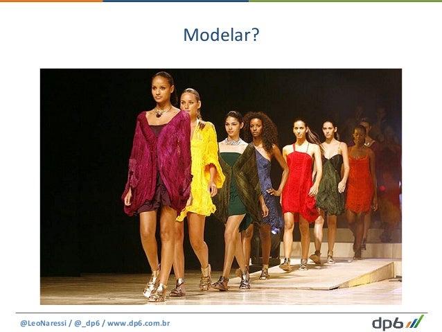 Modelar?   @LeoNaressi  /  @_dp6  /  www.dp6.com.br