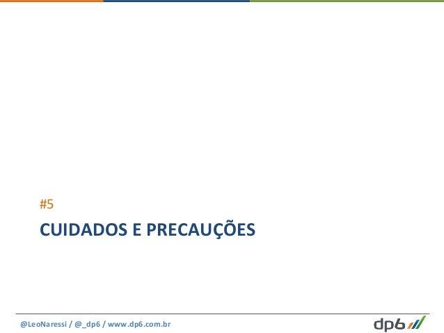CUIDADOS  E  PRECAUÇÕES   #5   @LeoNaressi  /  @_dp6  /  www.dp6.com.br