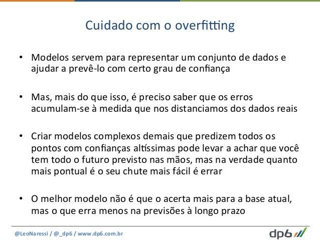 Cuidado  com  o  overfi|ng   • Modelos  servem  para  representar  um  conjunto  de  dados  e   ...