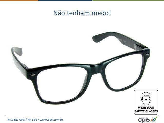 Não  tenham  medo!   @LeoNaressi  /  @_dp6  /  www.dp6.com.br