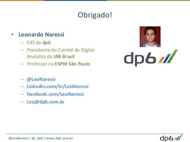 Obrigado!   • Leonardo  Naressi   – CIO  da  dp6   – Presidente  do  Comitê  de  Digital   Analy5...
