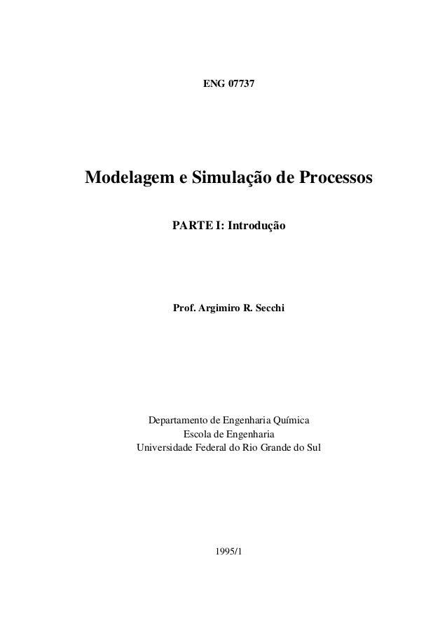 ENG 07737 Modelagem e Simulação de Processos PARTE I: Introdução Prof. Argimiro R. Secchi Departamento de Engenharia Quími...