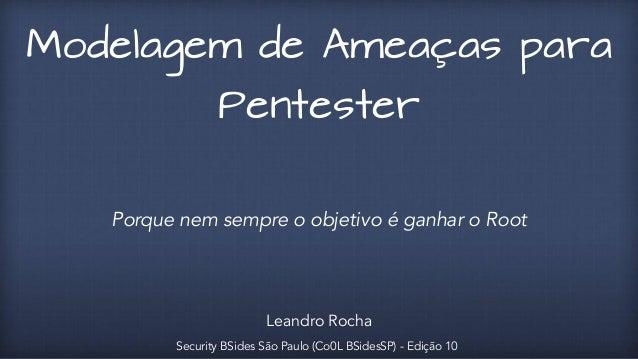 Modelagem de Ameaças para  Pentester  Porque nem sempre o objetivo é ganhar o Root  Leandro Rocha  Security BSides São Pau...