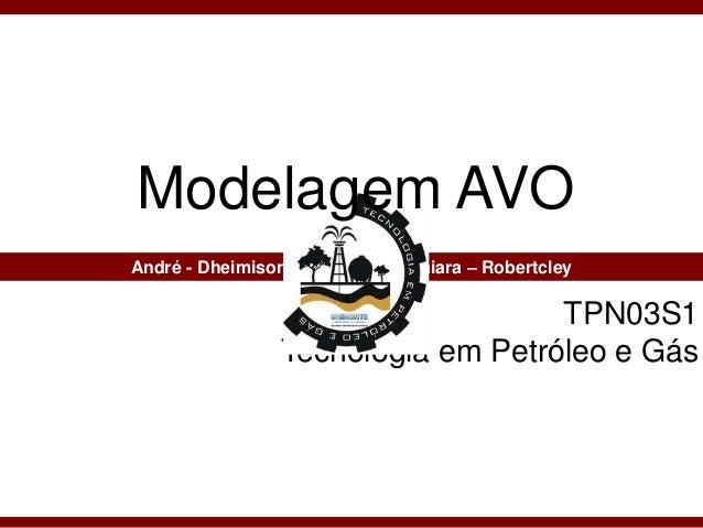 TPN03S1 Tecnologia em Petróleo e Gás André - Dheimison – Lilia Maria - Naiara – Robertcley Modelagem AVO