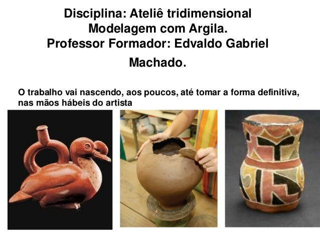 Disciplina: Ateliê tridimensional            Modelagem com Argila.      Professor Formador: Edvaldo Gabriel               ...