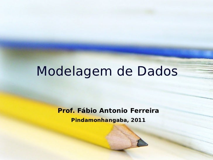 Modelagem de Dados  Prof. Fábio Antonio Ferreira     Pindamonhangaba, 2011