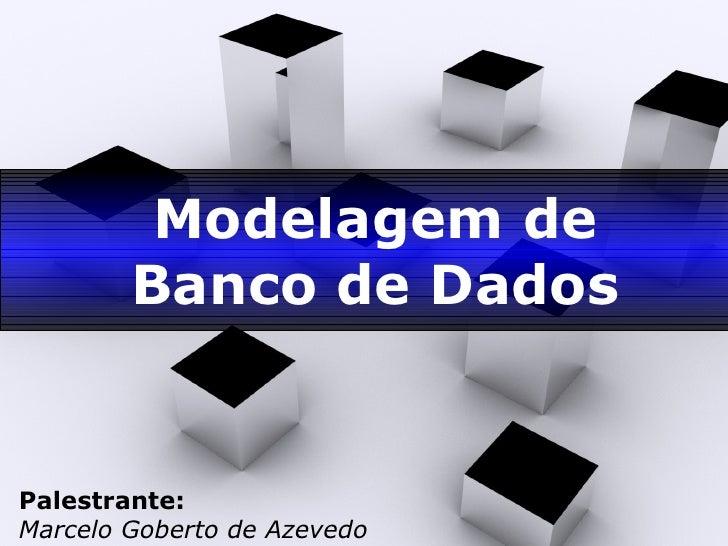 Modelagem de Banco de Dados Palestrante: Marcelo Goberto de Azevedo