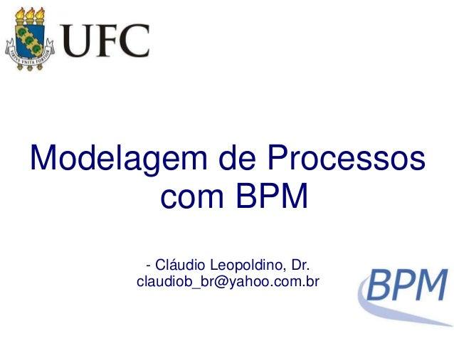 Modelagem de Processos  com BPM  - Cláudio Leopoldino, Dr.  claudiob_br@yahoo.com.br