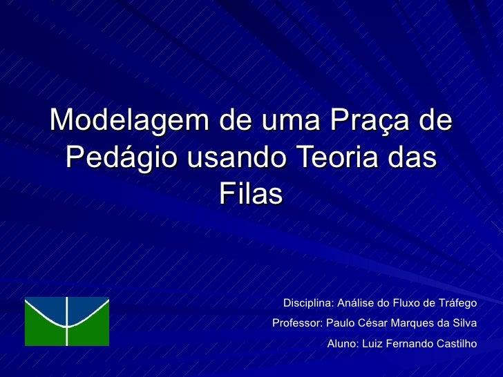 Modelagem de uma Praça de Pedágio usando Teoria das Filas Disciplina: Análise do Fluxo de Tráfego Professor: Paulo César M...