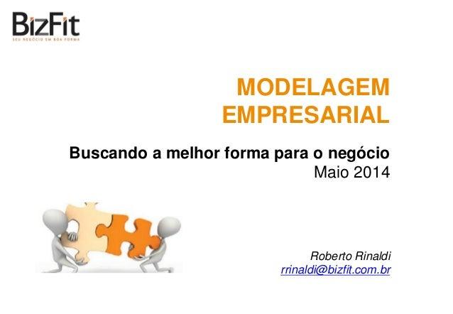 MODELAGEM EMPRESARIAL Buscando a melhor forma para o negócio Maio 2014 Roberto Rinaldi rrinaldi@bizfit.com.br