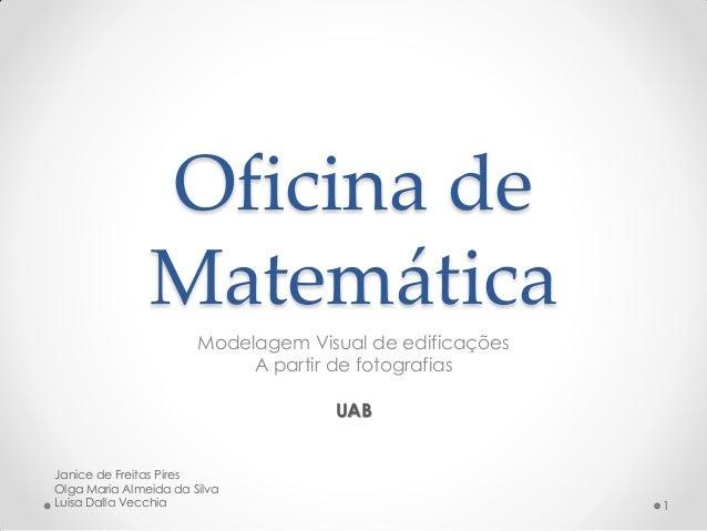 Oficina de Matemática Modelagem Visual de edificações A partir de fotografias UAB Janice de Freitas Pires Olga Maria Almei...