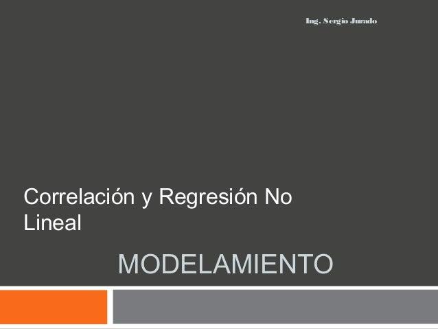 MODELAMIENTO Correlación y Regresión No Lineal Ing. Sergio Jurado