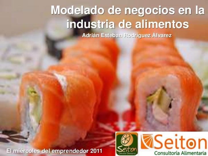 Modelado de negocios en la industria de alimentos<br />Adrián Esteban Rodríguez Álvarez<br />El miércoles del emprendedor ...