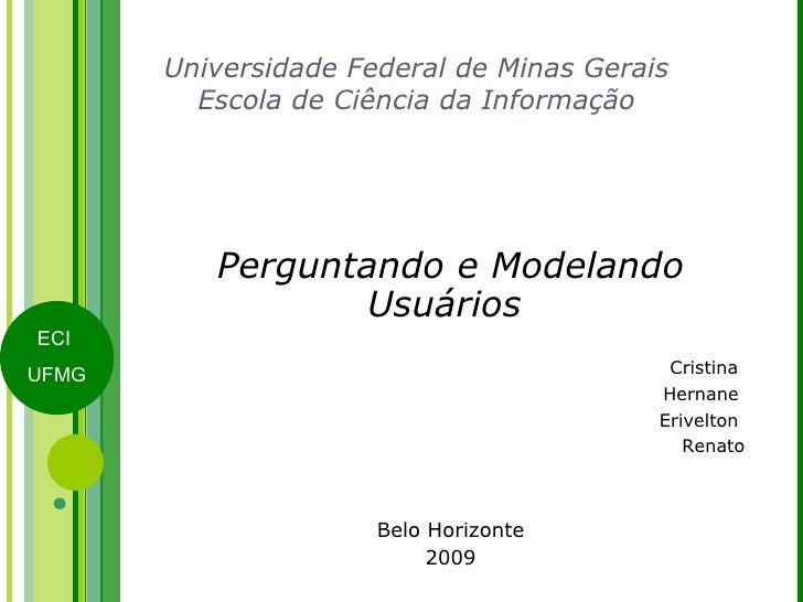 Universidade Federal de Minas Gerais Escola de Ciência da Informação Perguntando e Modelando Usuários    Cristina  Hernane...