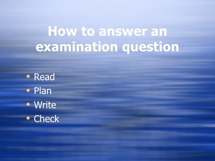 How to answer an examination question <ul><li>Read </li></ul><ul><li>Plan </li></ul><ul><li>Write </li></ul><ul><li>Check ...