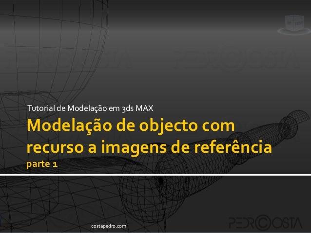 Tutorial de Modelação em 3ds MAXModelação de objecto comrecurso a imagens de referênciaparte 1                costapedro.com
