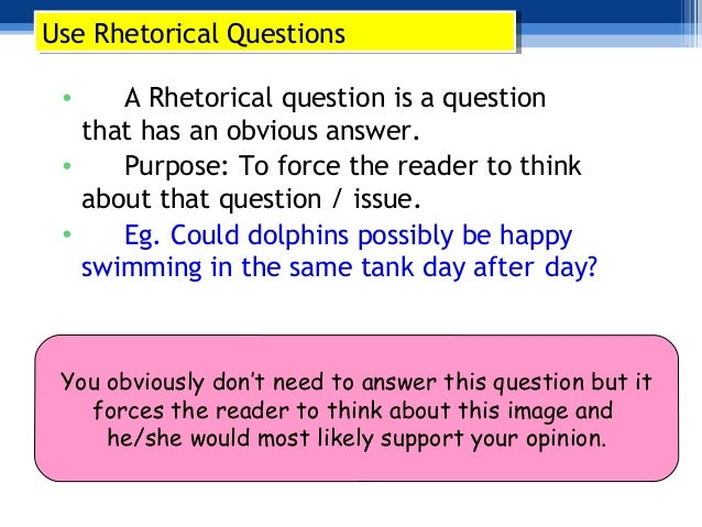 persuasive essay rhetorical question A rhetorical question is a question asked that you don't expect an answer to see some examples to understand how this works.