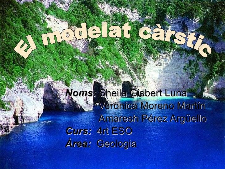 Noms:   Sheila Gisbert Luna Verònica Moreno Martín Amaresh Pérez Argüello Curs:   4rt ESO Àrea:   Geologia El modelat càrs...