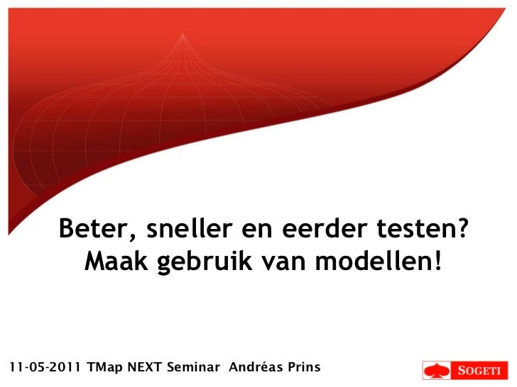 Beter, sneller en eerder testen? Maak gebruik van modellen! 11-05-2011 TMap NEXT Seminar  Andréas Prins