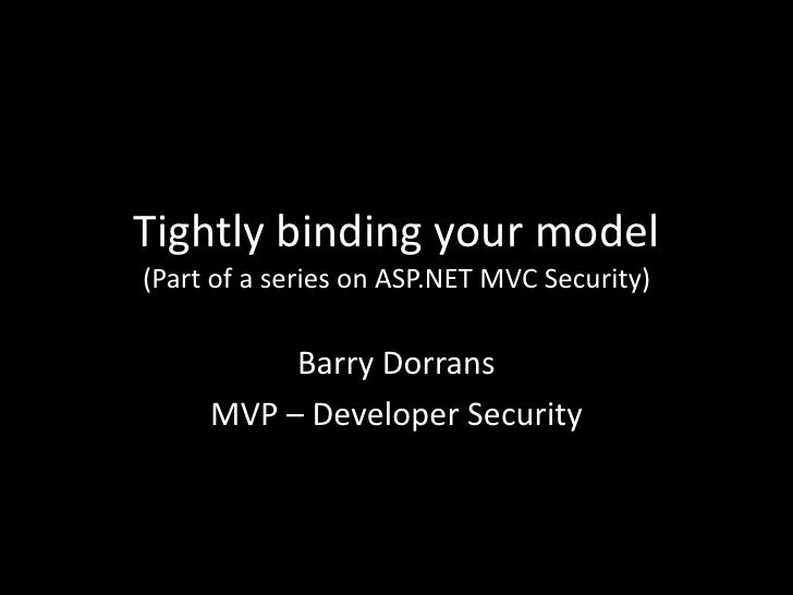 Tightly binding your model(Part of a series on ASP.NET MVC Security)<br />Barry Dorrans<br />MVP – Developer Security<br />
