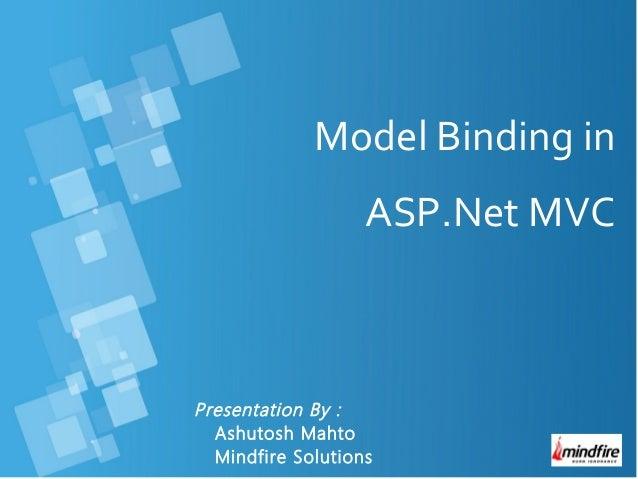 Presentation By : Ashutosh Mahto Mindfire Solutions Model Binding in ASP.Net MVC