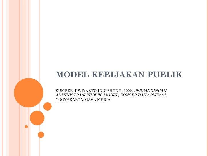 MODEL KEBIJAKAN PUBLIK SUMBER: DWIYANTO INDIAHONO. 2009.  PERBANDINGAN ADMINISTRASI PUBLIK. MODEL, KONSEP DAN APLIKASI.  Y...
