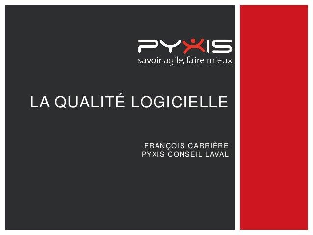 LA QUALITÉ LOGICIELLE FRANÇOIS CARRIÈRE PYXIS CONSEIL LAVAL