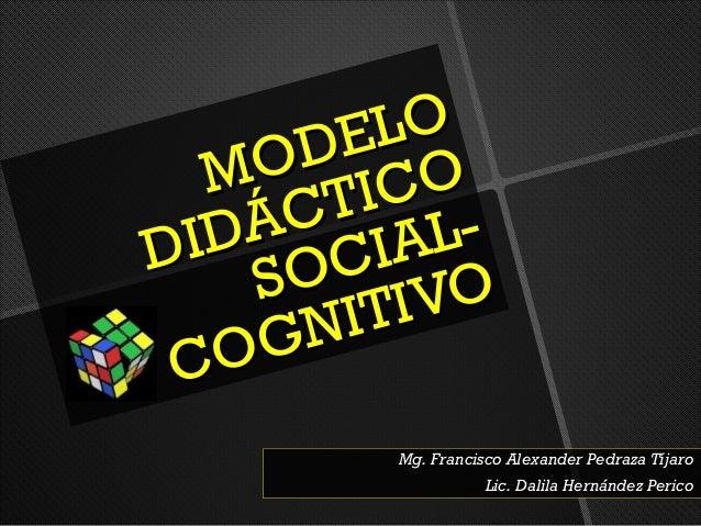 MODELOMODELODIDÁCTICODIDÁCTICOSOCIAL-SOCIAL-COGNITIVOCOGNITIVOMg. Francisco Alexander Pedraza TíjaroMg. Francisco Alexande...
